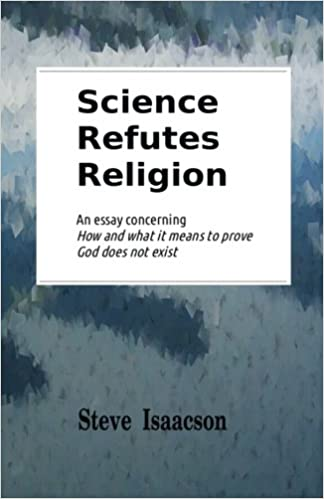 science refutes religion an essay concerning how and what it means  science refutes religion an essay concerning how and what it means to  prove god does not exist steve isaacson  amazoncom books