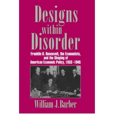 { [ DESIGNS WITHIN DISORDER: FRANKLIN D. ROOSEVELT, THE ECONOMISTS, AND THE SHAPING OF AMERICAN ECONOMIC POLICY, 1933 1945 (REVISED) (HISTORICAL PERSPECTIVES ON MODERN ECONOMICS) ] } Barber, William J, Professor ( AUTHOR ) Oct-27-2006 Paperback pdf epub