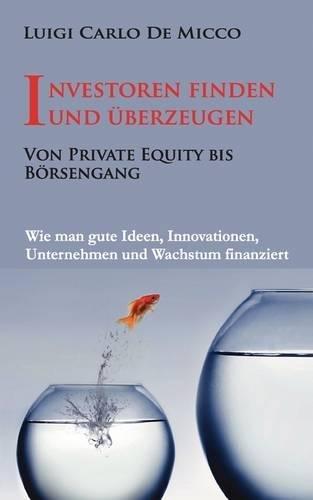 Investoren finden und überzeugen: Wie man gute Ideen, Innovationen, Unternehmen und Wachstum finanziert