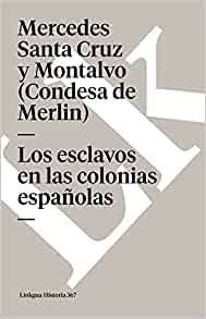 Los esclavos en las colonias espan~olas (Spanish Edition): Linkgua, Mercedes Santa Cruz y Montalvo (Condesa de Merlin): 9788490079409: Amazon.com: Books