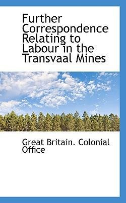 Download [(Further Correspondence Relating to Labour in the Transvaal Mines )] [Author: Britain Colonial Office Great Britain Colonial Office] [Oct-2009] PDF