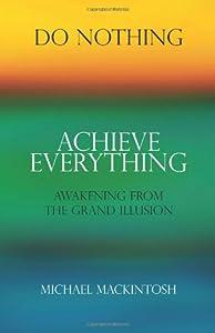 Do Nothing, Achieve Everything: Awakening from the Grand Illusion