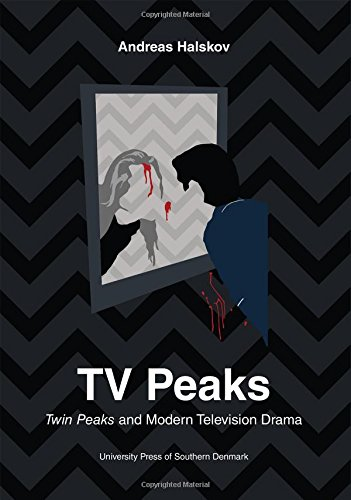 TV Peaks: Twin Peaks and Modern Television Drama (University of Southern Denmark Studies in Art History)