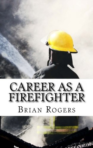 Career As A Firefighter: Career As A Firefighter: What They Do, How to Become One, and What the Future Holds!