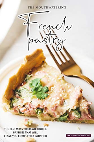 The Mouthwatering French Pastry: The Best Ways to Create Quiche Pastries that will leave you Completely Satisfied