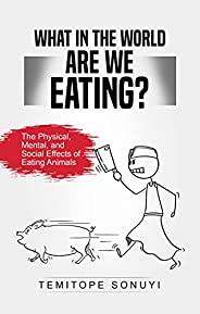 What in the World Are We Eating?: The Physical, Mental, and Social Effects of Eating Animals (English Edition)