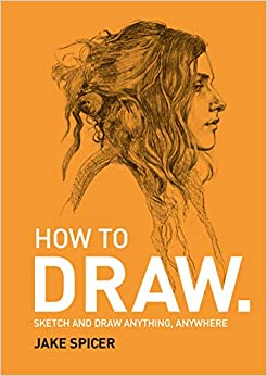 Jake Spicer - How To Draw: Sketch And Draw Anything, Anywhere With This Inspiring And Practical Handbook