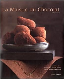Amazon Fr La Maison Du Chocolat Robert Linxe Michele Carles Livres