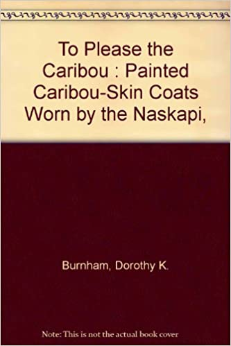 Downloads bøger gratis online To Please the Caribou: Painted Caribou-Skin Coats Worn by the Naskapi, Montagnais, and Cree Hunters of the Quebec-Labrador Peninsula PDF PDB CHM by Dorothy K. Burnham