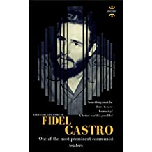 FIDEL CASTRO: One of the most prominent communist leaders. The Entire Life Story (Great Biographies Book 1)