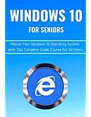 WINDOWS 10 FOR SENIORS: Master Your Windows 10 Operating System With This Complete Crash Course For All Users