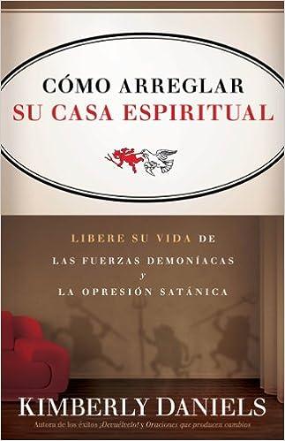 Como Arreglar Su Casa Espiritual: Libere Su Vida de Las Fuerzas Demoniacas y La Opresion Satanica=Spiritual Housekeeping: Amazon.es: Kimberly Daniels: ...