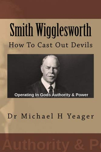 Smith Wigglesworth: How To Cast Out Devils (H Yeager Michael)