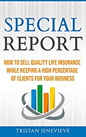 SPECIAL REPORT: HOW TO SELL QUALITY LIFE INSURANCE WHILE KEEPING A HIGH PERCENTAGE OF CLIENTS FOR YOUR BUSINESS