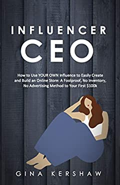 Influencer CEO: How to Use YOUR OWN Influence to Easily Create and Build an Online Store:  A Foolproof, No Inventory, No Advertising Method to Your First $100k