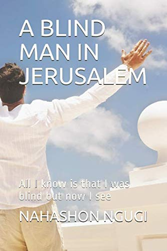 A Blind Man In Jerusalem  All I Know Is That I Was Blind But Now I See