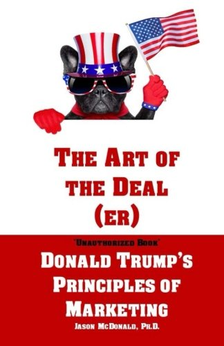 The Art of the Deal (er): An Unauthorized Book on Donald Trump's (Non-Manifest) Principles of Marketing and How They Can