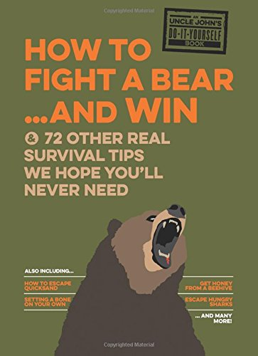 Uncle John's How to Fight A Bear and Win: And 72 Other Real Survival Tips We Hope You'll Never Need (Uncle John's Bathroom Reader)