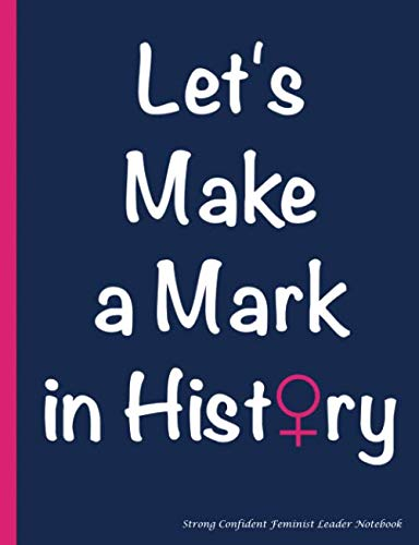 Let's Make a Mark in History - Strong Confident Feminist Leader Notebook: College Ruled Composition Book, 100 pages (50 Sheets), 9 3/4 x 7 1/2 inches (Confident Girls Book Vol 6) (Volume 3)