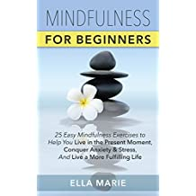 MINDFULNESS: Mindfulness For Beginners - 25 Easy Mindfulness Exercises To Help You Live In The Present Moment, Conquer Anxiety And Stress, And Live A More ... Meditation, Mindfulness For Beginners)