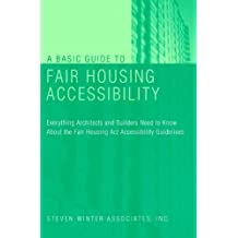 A Basic Guide to Fair Housing Accessibility: Everything Architects and Builders Need to Know About the Fair Housing Act Accessibility Guidelines