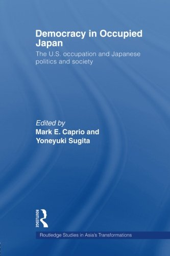 Democracy in Occupied Japan: The U.S. Occupation and Japanese Politics and Society (Routledge Studies in Asia's Transformations) (Japan Occupied History)