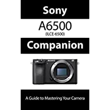Sony a6500 / ILCE-6500 Companion: A Guide To Mastering Your Camera