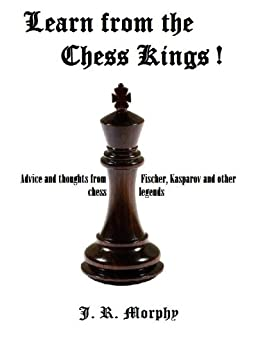 Learn from the Chess Kings -   Advice and Thoughts from Fischer, Kasparov and other Chess legends by [Morphy, J. R.]