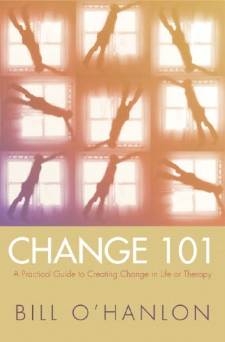 Change 101  A Practical Guide To Creating Change In Life Or Therapy