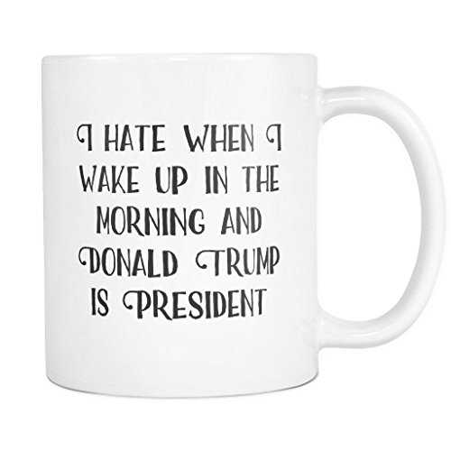 I Hate When I Wake Up In The Morning and Donald Trump Is President | Funny President Election inauguration 2017 Coffee Mug 11 oz