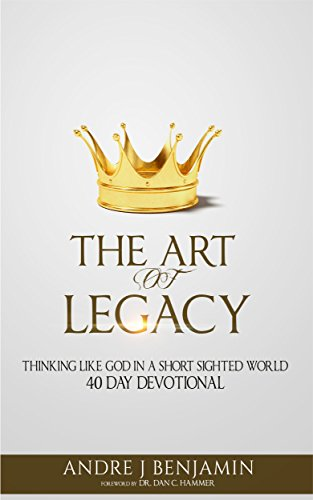 The Art of Legacy: Thinking Like God in a Short Sighted World: 40 Day Devotional