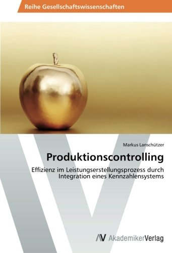 Produktionscontrolling: Effizienz im Leistungserstellungsprozess durch Integration eines Kennzahlensystems