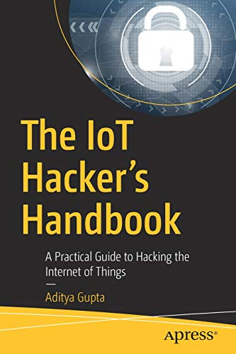 The IoT Hacker's Handbook: A Practical Guide to
