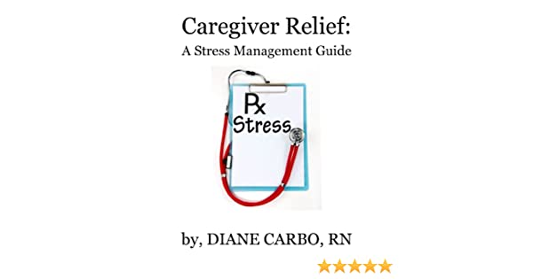 Caregiver Relief A Stress Management Guide Kindle Edition By
