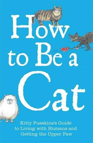 Read Online How to Be a Cat: Kitty Pusskin's Guide to Living with Humans and Getting the Upper Paw ebook