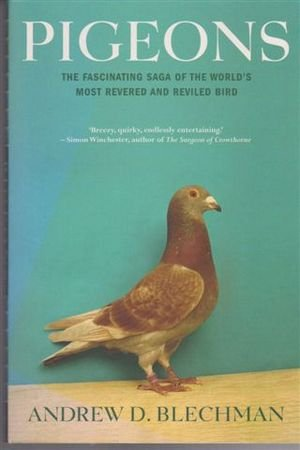 Pigeons - the Fascinating Saga of the World's most revered and Reviled Bird
