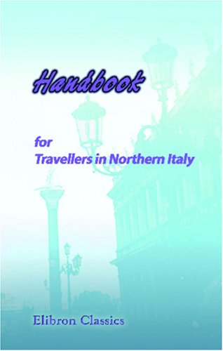 Download Handbook for Travellers in Northern Italy: States of Sardinia, Lombardy and Venice, Parma and Piacenza, Modena, Lucca, Massa - Carrara, and Tuscany, as Far as the Val d'Arno. With a Travelling Map PDF