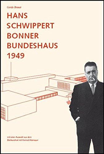 Hans Schwippert. Bonner Bundeshaus 1949: Mit einer Auswahl aus dem Briefwechsel mit Konrad Adenauer