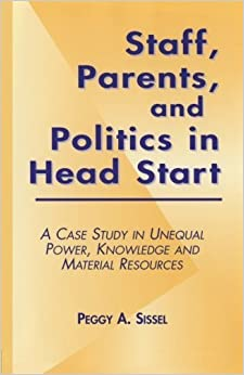 Book Staff, Parents and Politics in Head Start: A Case Study in Unequal Power, Knowledge and Material Resources (Studies in Education/Politics) by Peggy A. Sissel (1999-11-03)
