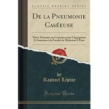de la Pneumonie Caséeuse: Thèse Présentée Au Concours Pour l'Agrégation Et Soutenue À La Faculté de Médecine E Paris (Classic Reprint)