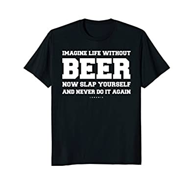 Funny Beer Shirts - Imagine Life Without Beer - Funny Gift