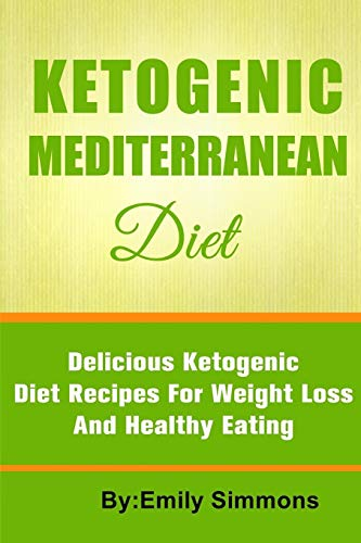 The Ketogenic Mediterranean Diet: Healthy and Delicious Ketogenic Mediterranean Diet Recipes for Extreme Weight Loss by Emily Simmons