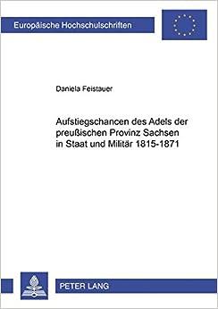 Aufstiegschancen Des Adels Der Preussischen Provinz Sachsen in Staat Und Militaer 1815-1871 (Europaeische Hochschulschriften / European University Studie)