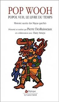 Pop Wooh : Popol Vuh, le livre du temps, histoire sacrée des Mayas quichés par Pierre DesRuisseaux