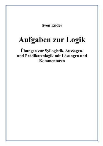 Aufgaben zur Logik: Übungen zur Syllogistik, Aussagen- und Prädikatenlogik mit Lösungen und Kommentaren