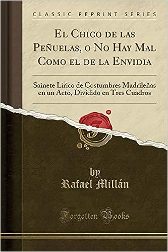 El Chico de las Peñuelas, o No Hay Mal Como el de la Envidia: Sainete Lirico de Costumbres Madrileñas en un Acto, Dividido en Tres Cuadros (Classic Reprint) ...