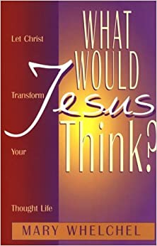 What Would Jesus Think?: Let Christ Transform You Though Life by Mary Whelchel (1998-05-02)