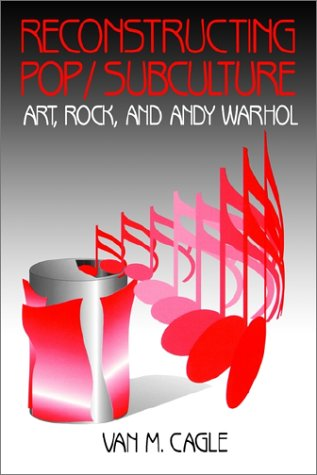 Reconstructing Pop/Subculture: Art, Rock, and Andy Warhol (Sub Pop Book)