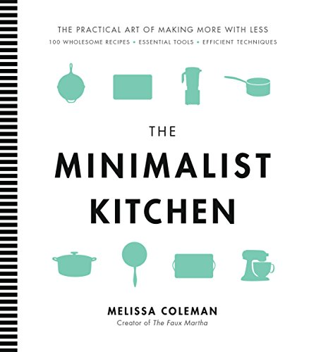 The Minimalist Kitchen :  100 Wholesome Recipes, Essential Tools, and Efficient Techniques