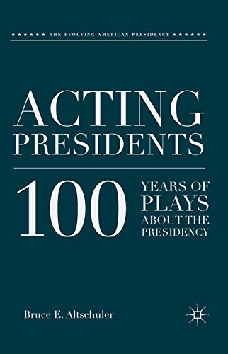 Download Acting Presidents: 100 Years of Plays about the Presidency (The Evolving American Presidency) Pdf